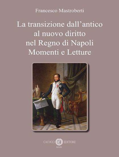 Immagine di La transizione dall'antico al nuovo diritto nel Regno di Napoli. Momenti e Letture